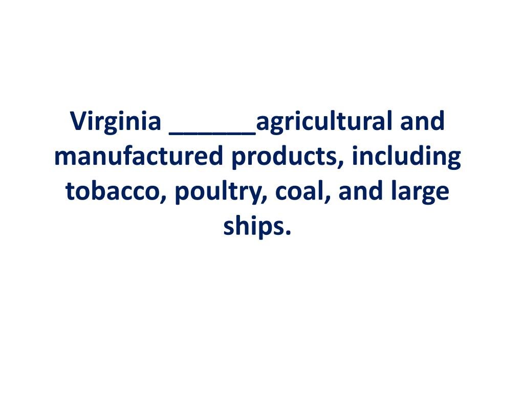 Virginia ______agricultural and manufactured products, including tobacco, poultry, coal, and large ships.