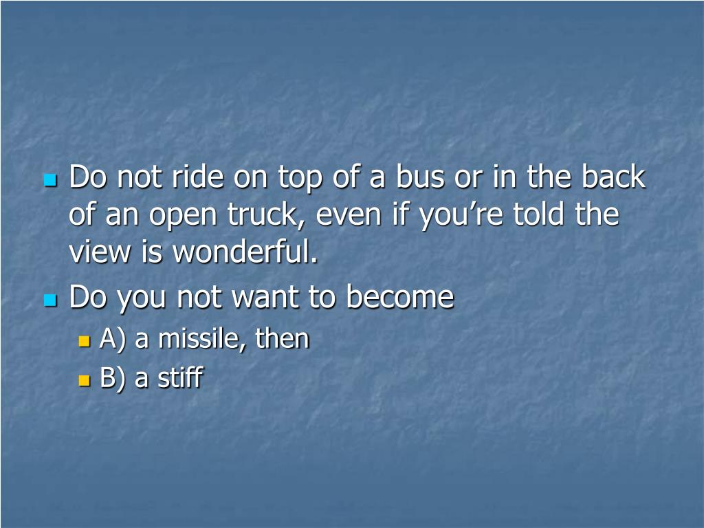 Do not ride on top of a bus or in the back of an open truck, even if you're told the view is wonderful.