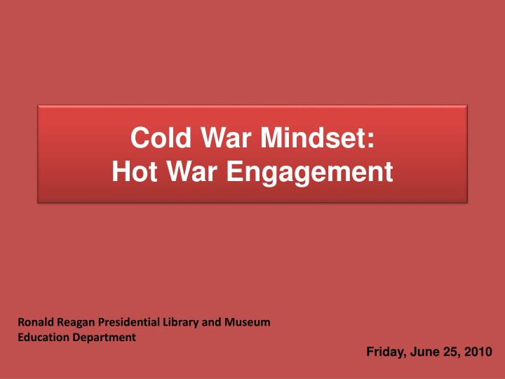 Cold war mindset hot war engagement l.jpg