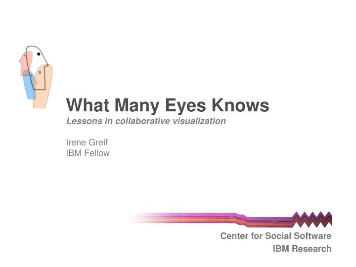What many eyes knows lessons in collaborative visualization irene greif ibm fellow