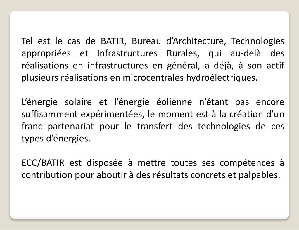 Tel est le cas de BATIR, Bureau d'Architecture, Technologies appropriées et Infrastructures Rurales, qui au-delà des réalisations en infrastructures en général, a déjà, à son actif plusieurs réalisations en microcentrales hydroélectriques.