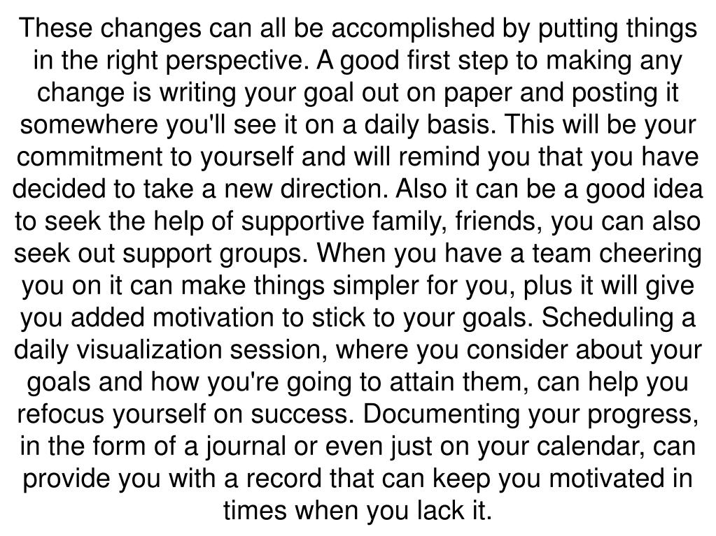 These changes can all be accomplished by putting things in the right perspective. A good first step to making any change is writing your goal out on paper and posting it somewhere you'll see it on a daily basis. This will be your commitment to yourself and will remind you that you have decided to take a new direction. Also it can be a good idea to seek the help of supportive family, friends, you can also seek out support groups. When you have a team cheering you on it can make things simpler for you, plus it will give you added motivation to stick to your goals. Scheduling a daily visualization session, where you consider about your goals and how you're going to attain them, can help you refocus yourself on success. Documenting your progress, in the form of a journal or even just on your calendar, can provide you with a record that can keep you motivated in times when you lack it.