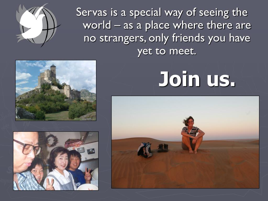 Servas is a special way of seeing the world – as a place where there are no strangers, only friends you have yet to meet.
