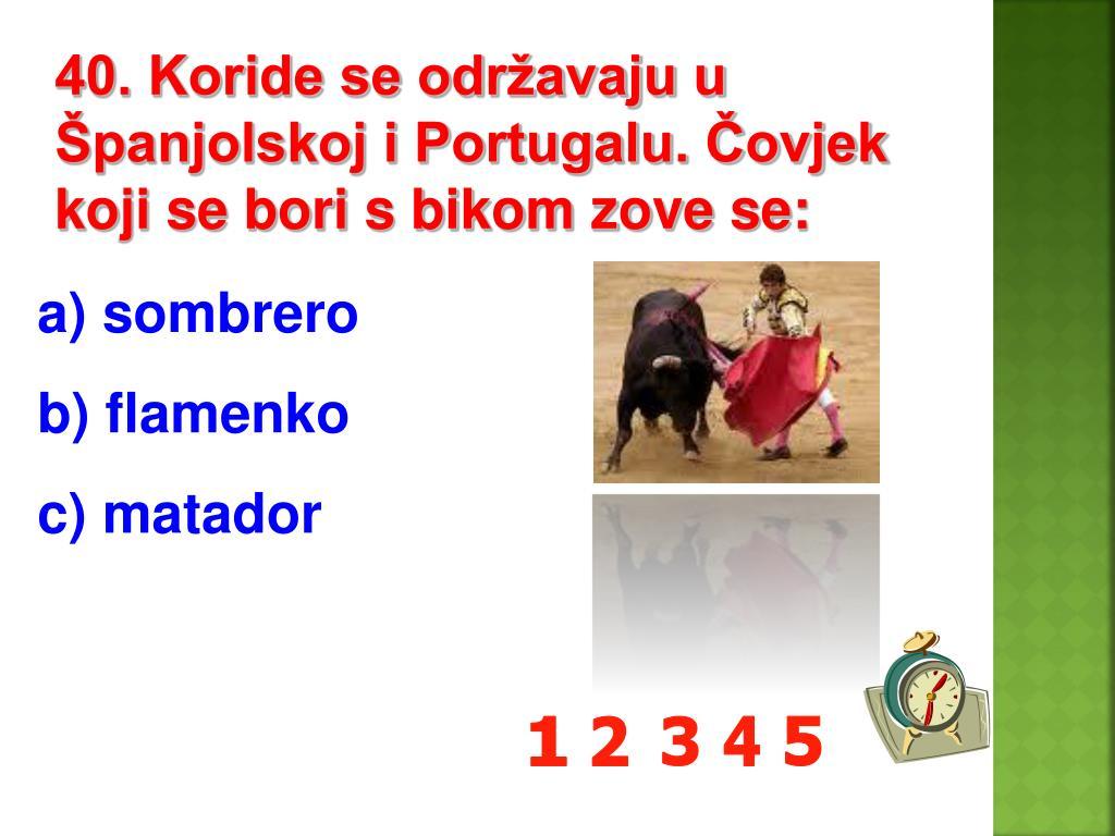 40. Koride se održavaju u Španjolskoj i Portugalu. Čovjek koji se bori s bikom zove se:
