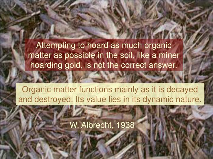 Attempting to hoard as much organic matter as possible in the soil, like a miner hoarding gold, is not the correct answer.