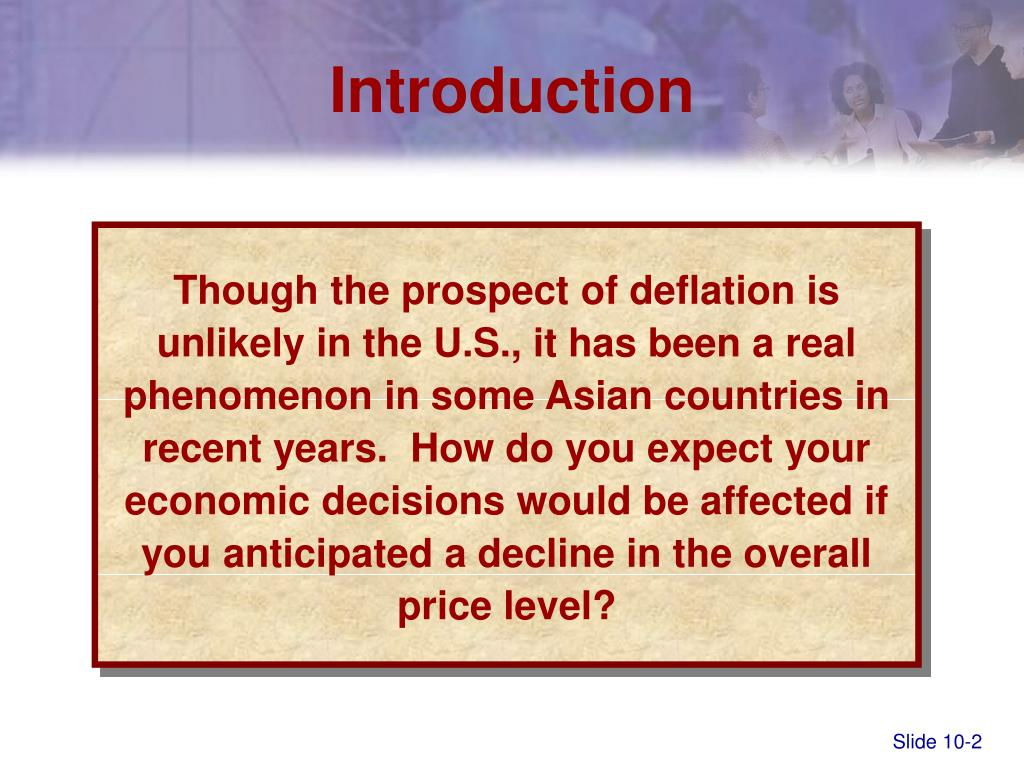Though the prospect of deflation is unlikely in the U.S., it has been a real phenomenon in some Asian countries in recent years.  How do you expect your economic decisions would be affected if you anticipated a decline in the overall price level?
