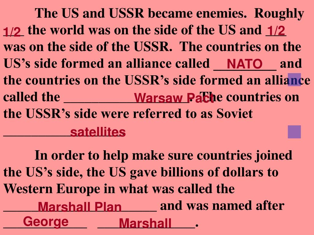 The US and USSR became enemies.  Roughly ___ the world was on the side of the US and ___ was on the side of the USSR.  The countries on the US's side formed an alliance called _________ and the countries on the USSR's side formed an alliance called the __________________.  The countries on the USSR's side were referred to as Soviet _________________.