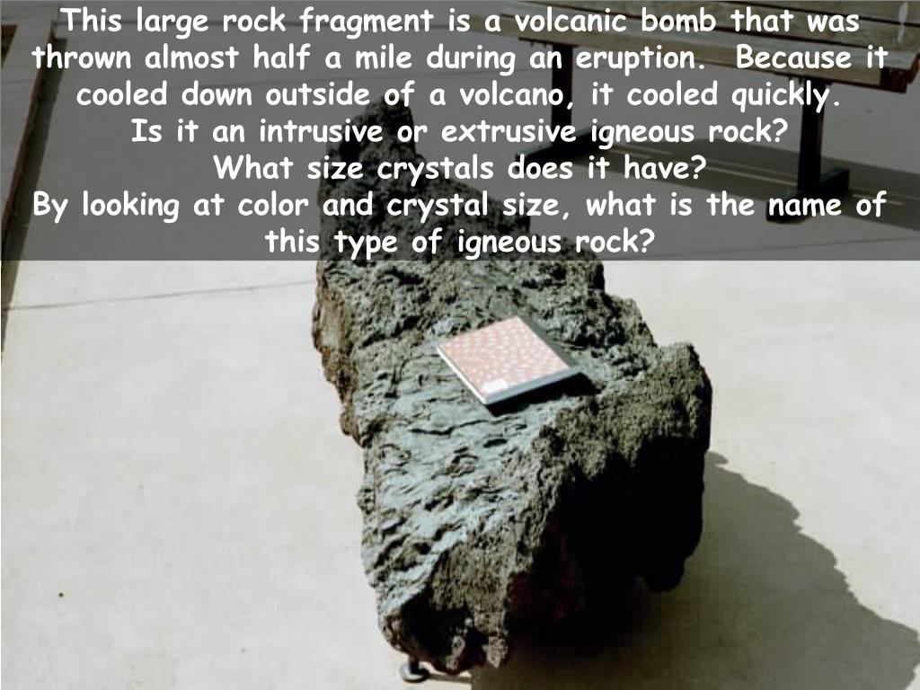 This large rock fragment is a volcanic bomb that was thrown almost half a mile during an eruption.  Because it cooled down outside of a volcano, it cooled quickly.