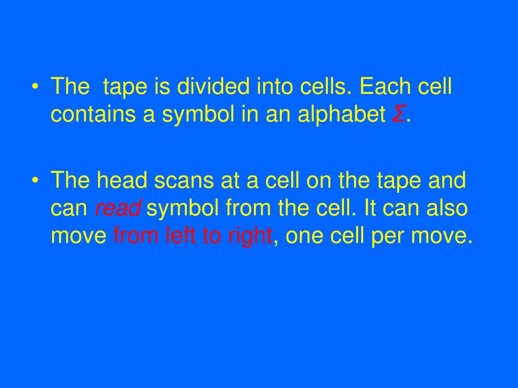 The  tape is divided into cells. Each cell contains a symbol in an alphabet