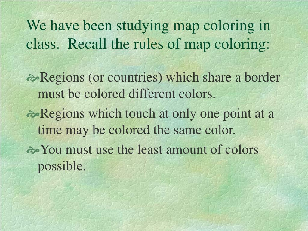 We have been studying map coloring in class.  Recall the rules of map coloring:
