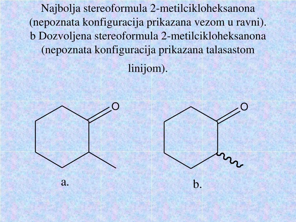 Najbolja stereoformula 2-metilcikloheksanona (nepoznata konfiguracija prikazana vezom u ravni). b Dozvoljena stereoformula 2-metilcikloheksanona (nepoznata konfiguracija prikazana talasastom linijom).