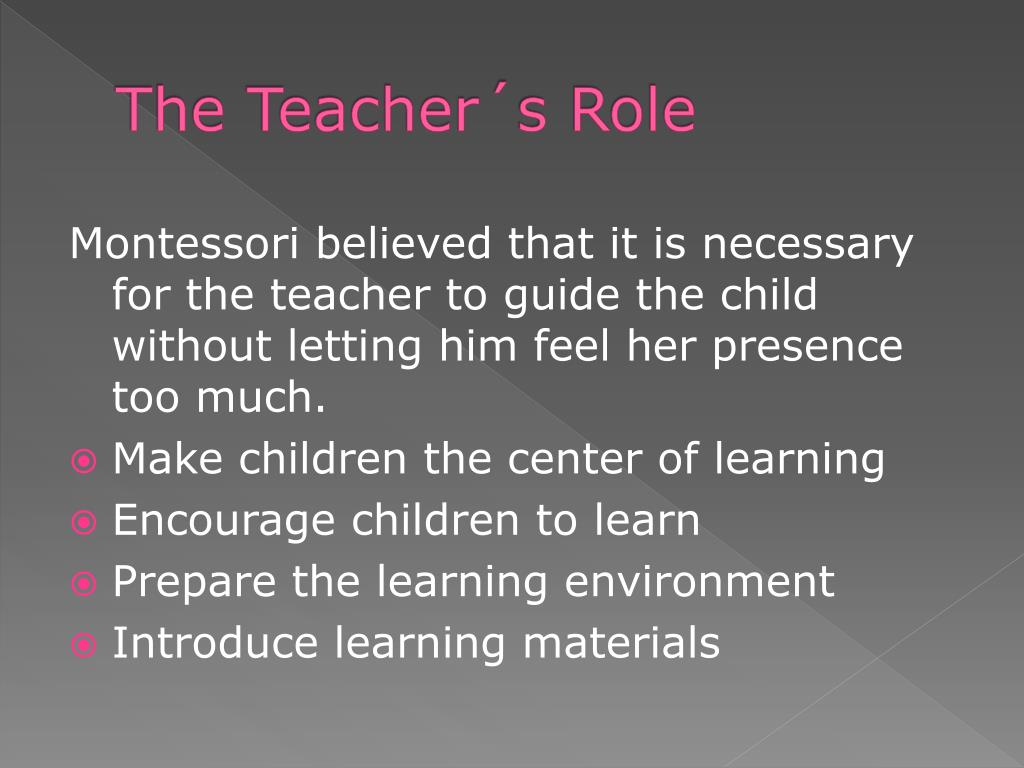 role of teacher in a montessori essay More essay examples on teacher rubric the teacher in a montessori classroom must be specially trained in all aspects of montessori the teacher is the link between the child and the prepared environment and must provide for the child's need for learning by guiding them and observing each child individually.