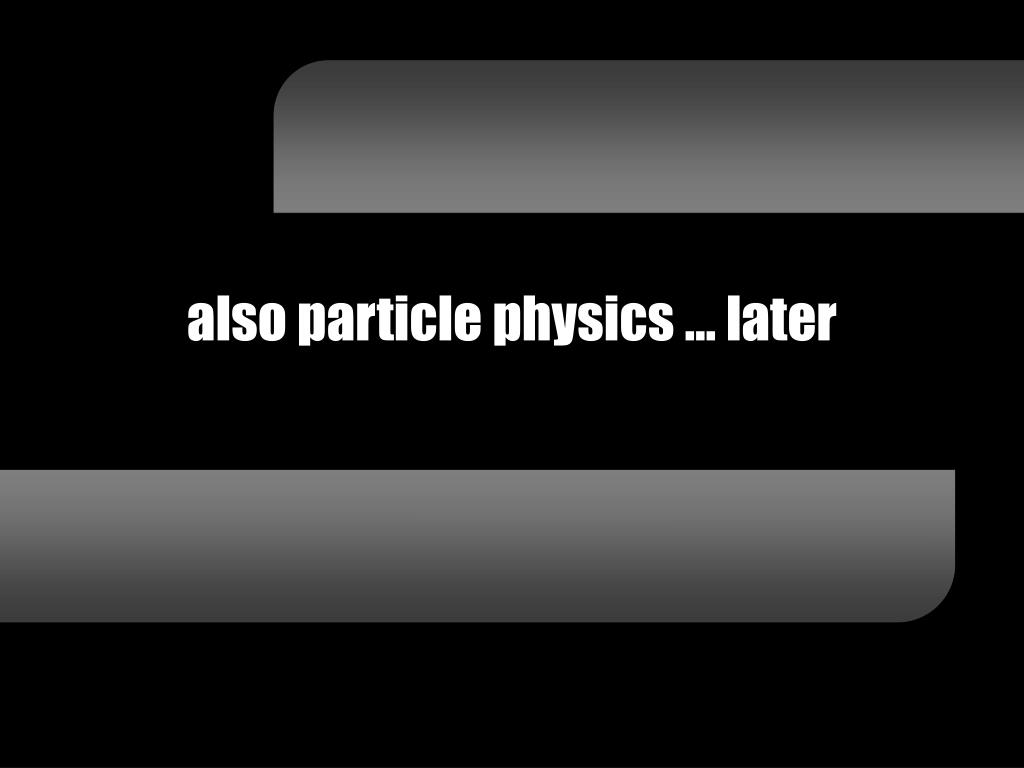 also particle physics … later
