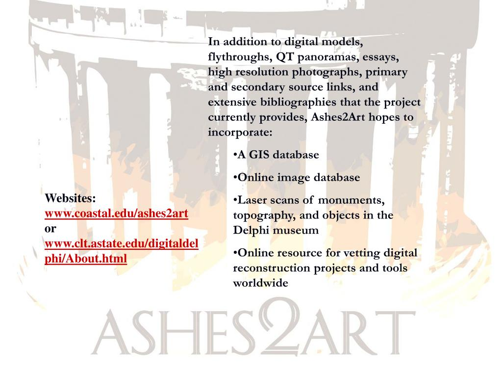 In addition to digital models, flythroughs, QT panoramas, essays, high resolution photographs, primary and secondary source links, and extensive bibliographies that the project currently provides, Ashes2Art hopes to incorporate: