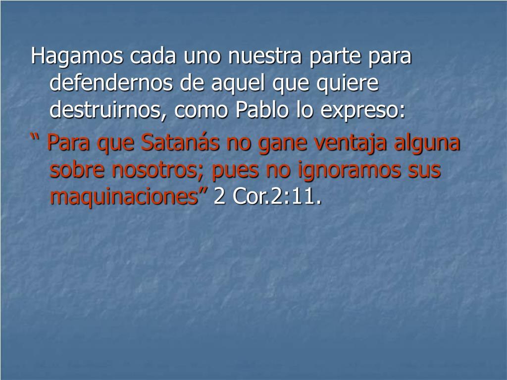 Hagamos cada uno nuestra parte para defendernos de aquel que quiere destruirnos, como Pablo lo expreso: