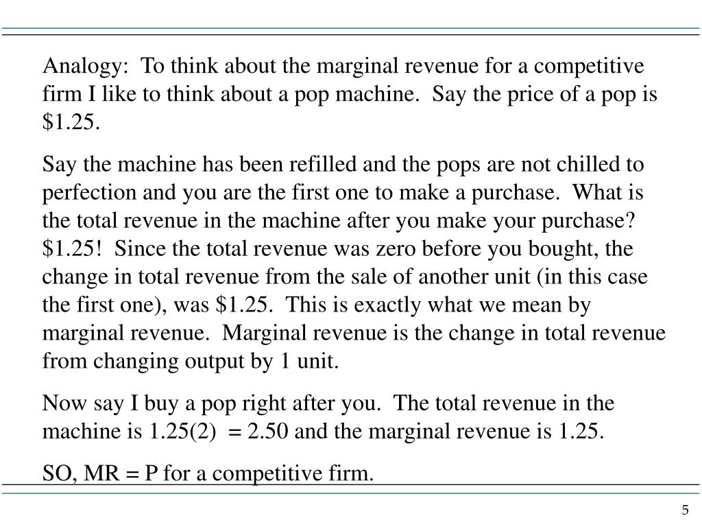 Analogy:  To think about the marginal revenue for a competitive firm I like to think about a pop machine.  Say the price of a pop is $1.25.