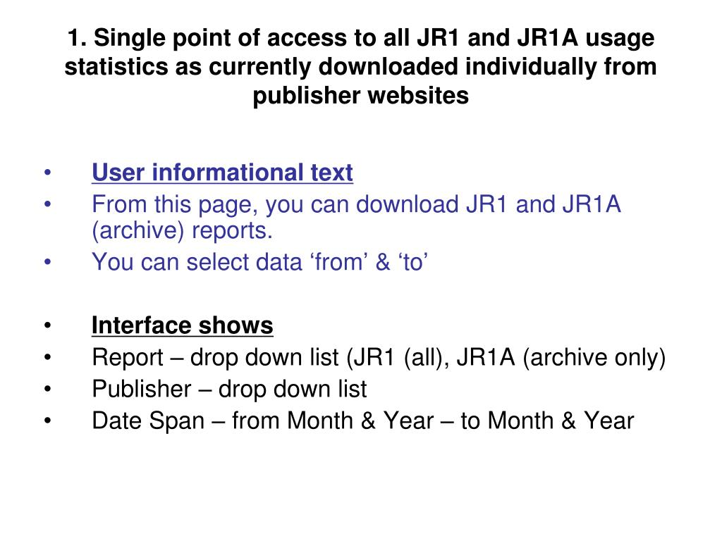 1. Single point of access to all JR1 and JR1A usage statistics as currently downloaded individually from publisher websites