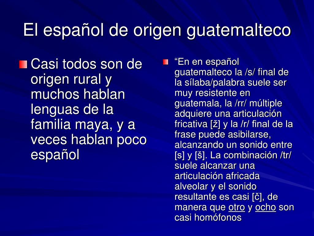 Casi todos son de origen rural y muchos hablan lenguas de la familia maya, y a veces hablan poco español