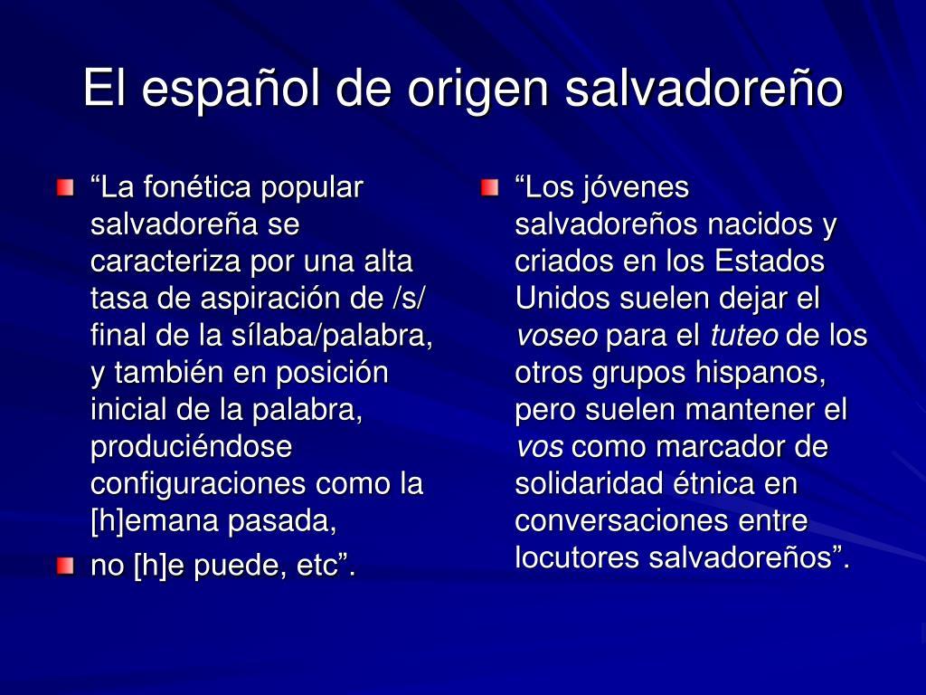 """""""La fonética popular salvadoreña se caracteriza por una alta tasa de aspiración de /s/ final de la sílaba/palabra, y también en posición inicial de la palabra, produciéndose configuraciones como la [h]emana pasada,"""