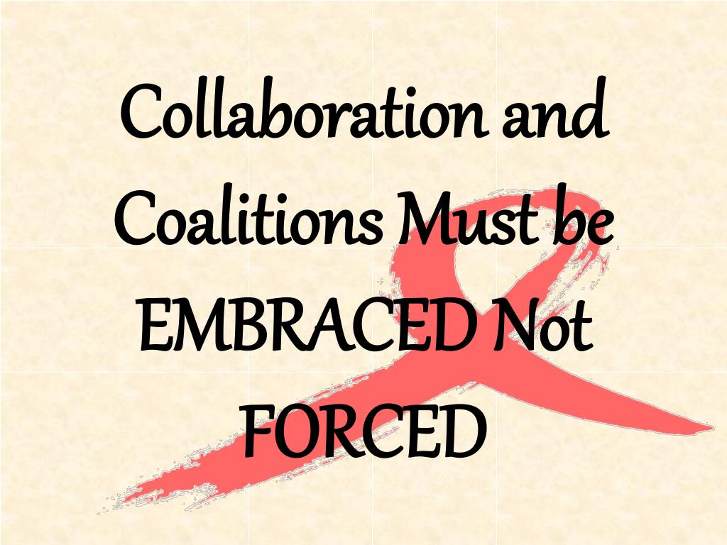 Collaboration and Coalitions Must be EMBRACED Not FORCED