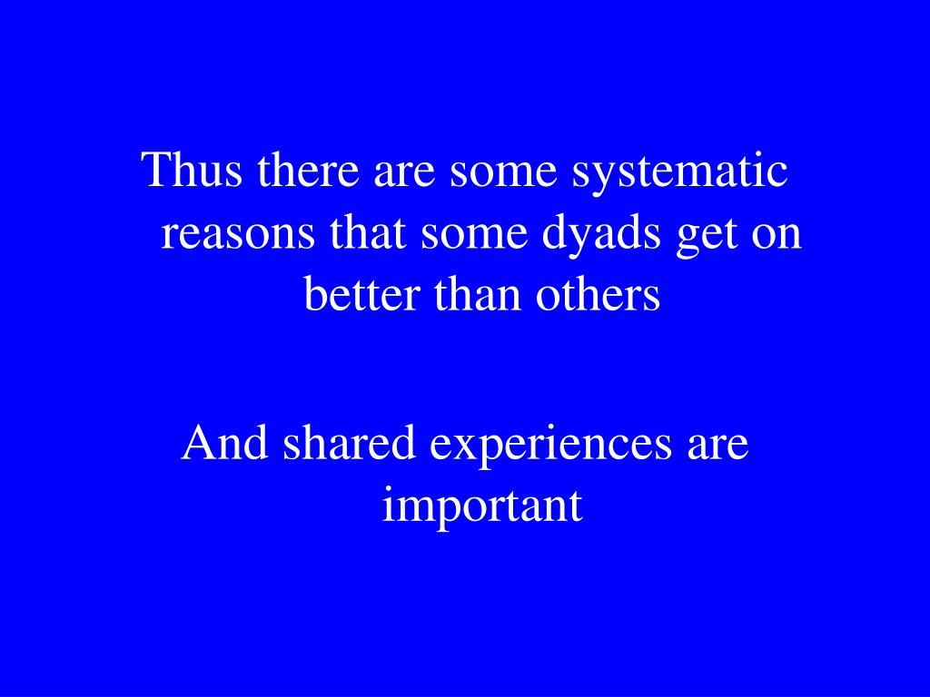 Thus there are some systematic reasons that some dyads get on better than others