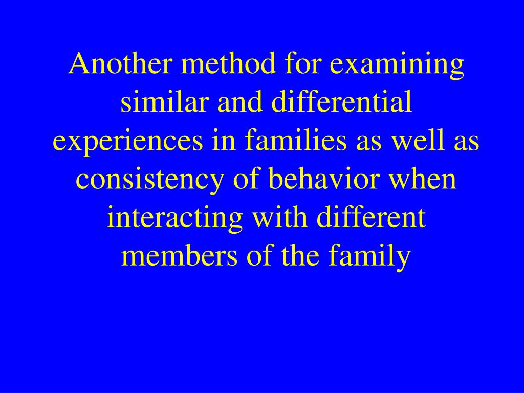Another method for examining similar and differential experiences in families as well as consistency of behavior when interacting with different members of the family