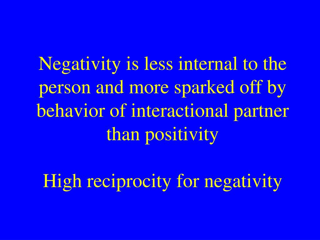 Negativity is less internal to the person and more sparked off by behavior of interactional partner than positivity