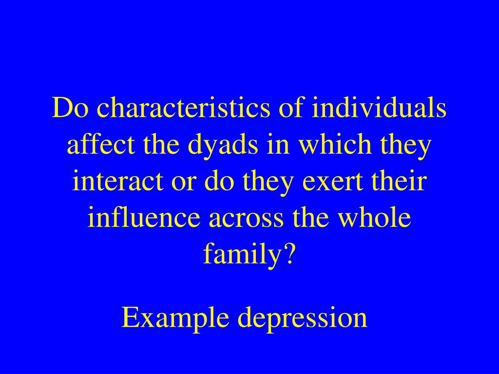 Do characteristics of individuals affect the dyads in which they interact or do they exert their influence across the whole family?