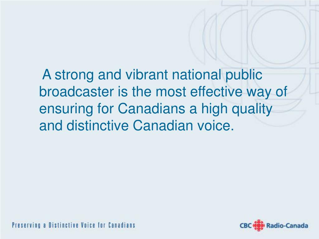 A strong and vibrant national public broadcaster is the most effective way of ensuring for Canadians a high quality and distinctive Canadian voice.