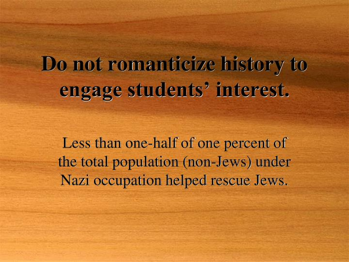 Do not romanticize history to engage students interest l.jpg