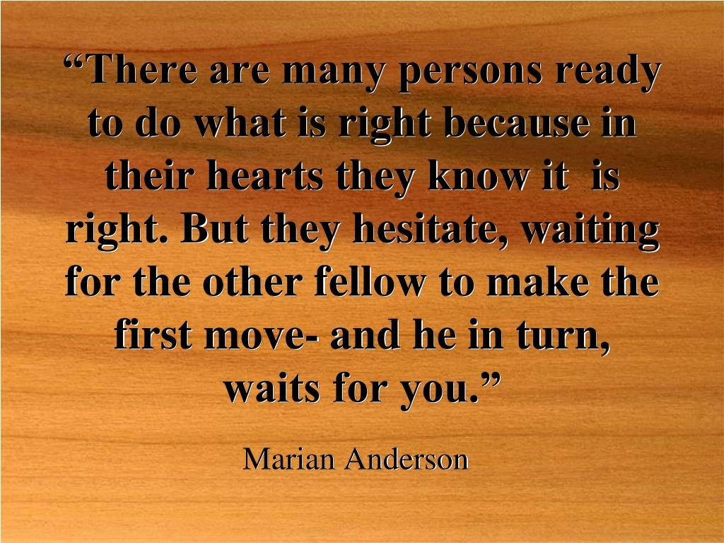 """There are many persons ready to do what is right because in  their hearts they know it  is right. But they hesitate, waiting for the other fellow to make the first move- and he in turn, waits for you."""