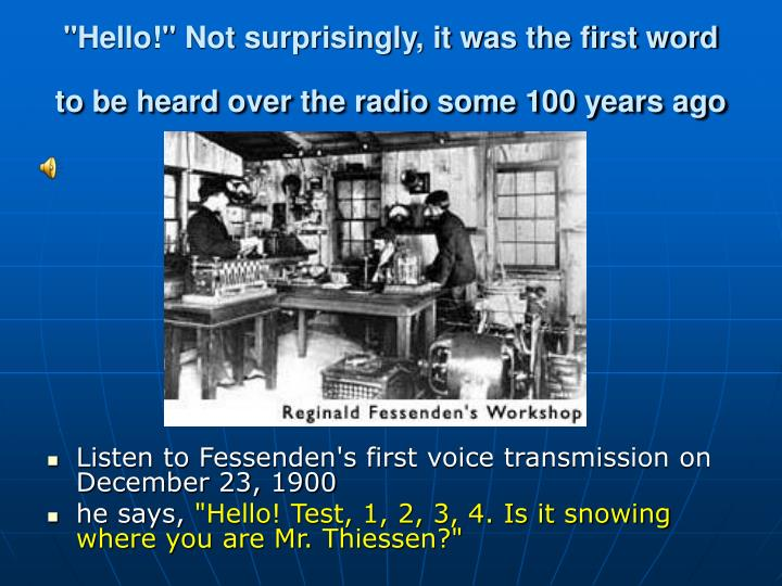 Hello not surprisingly it was the first word to be heard over the radio some 100 years ago