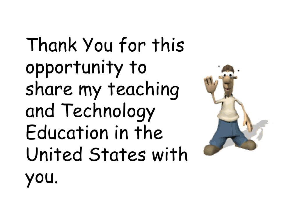 Thank You for this opportunity to share my teaching and Technology Education in the United States with you.