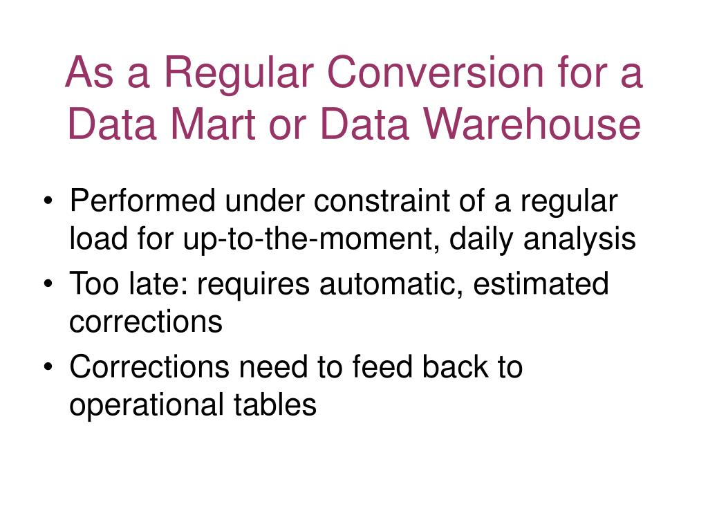 As a Regular Conversion for a Data Mart or Data Warehouse