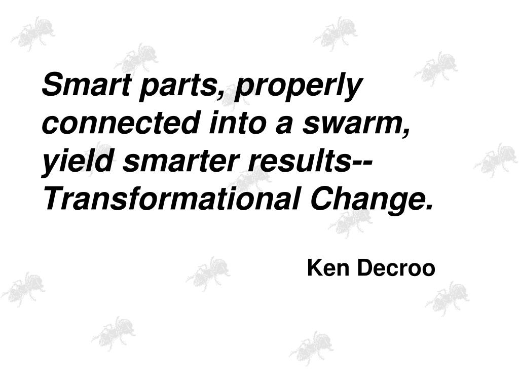 Smart parts, properly connected into a swarm, yield smarter results-- Transformational Change.