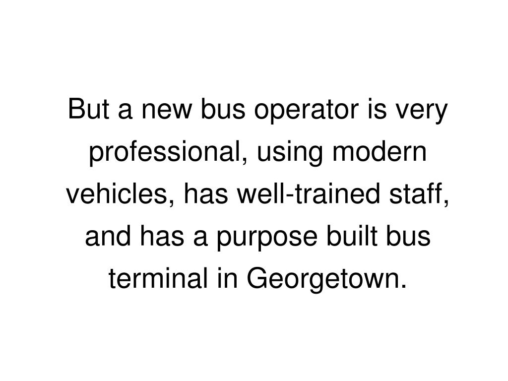 But a new bus operator is very professional, using modern vehicles, has well-trained staff, and has a purpose built bus terminal in Georgetown.
