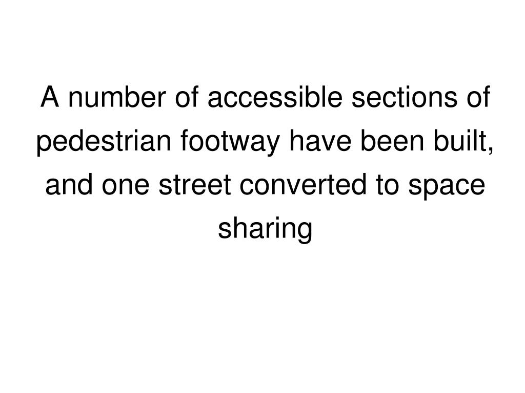 A number of accessible sections of pedestrian footway have been built, and one street converted to space sharing