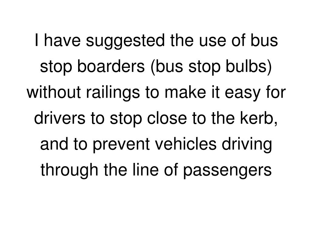 I have suggested the use of bus stop boarders (bus stop bulbs) without railings to make it easy for  drivers to stop close to the kerb, and to prevent vehicles driving through the line of passengers