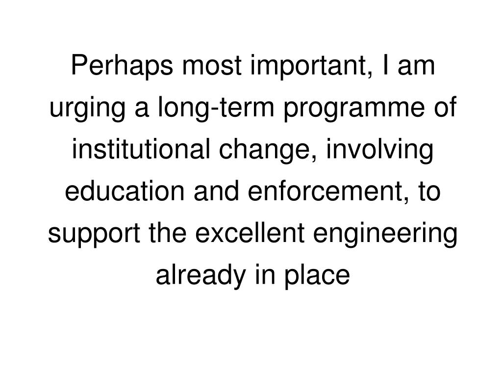 Perhaps most important, I am urging a long-term programme of institutional change, involving education and enforcement, to support the excellent engineering already in place