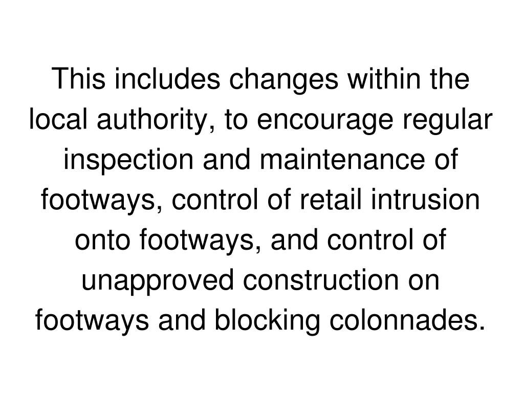 This includes changes within the local authority, to encourage regular inspection and maintenance of footways, control of retail intrusion onto footways, and control of unapproved construction on footways and blocking colonnades.