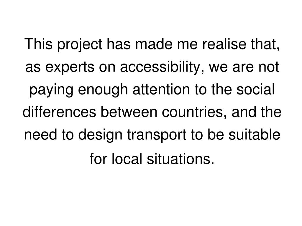 This project has made me realise that, as experts on accessibility, we are not paying enough attention to the social differences between countries, and the need to design transport to be suitable for local situations.