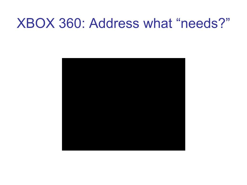 "XBOX 360: Address what ""needs?"""