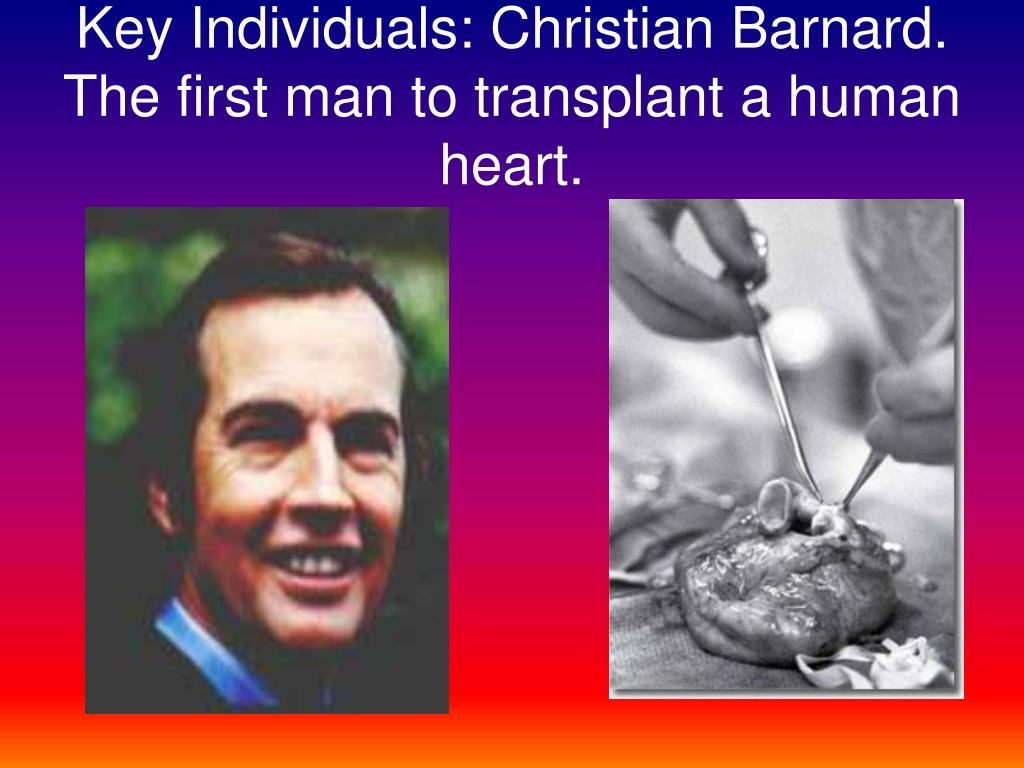 Key Individuals: Christian Barnard. The first man to transplant a human heart.