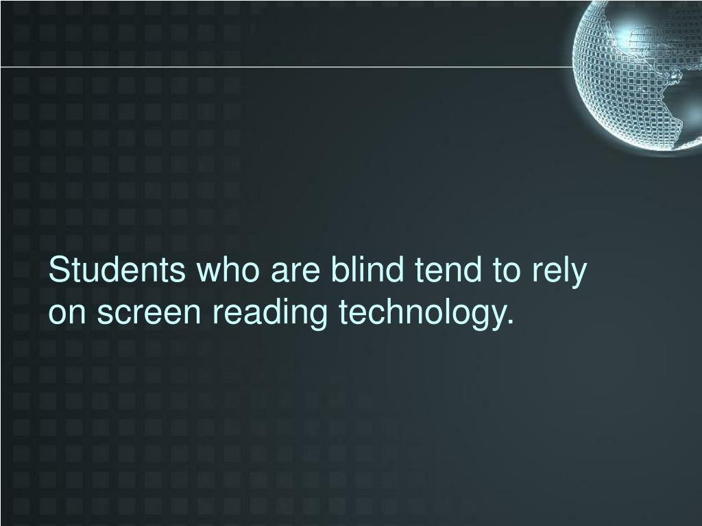 Students who are blind tend to rely on screen reading technology.