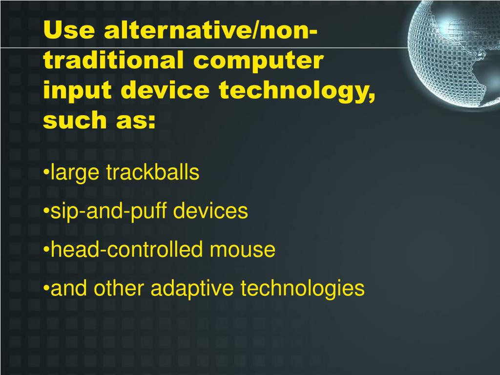 Use alternative/non-traditional computer input device technology, such as: