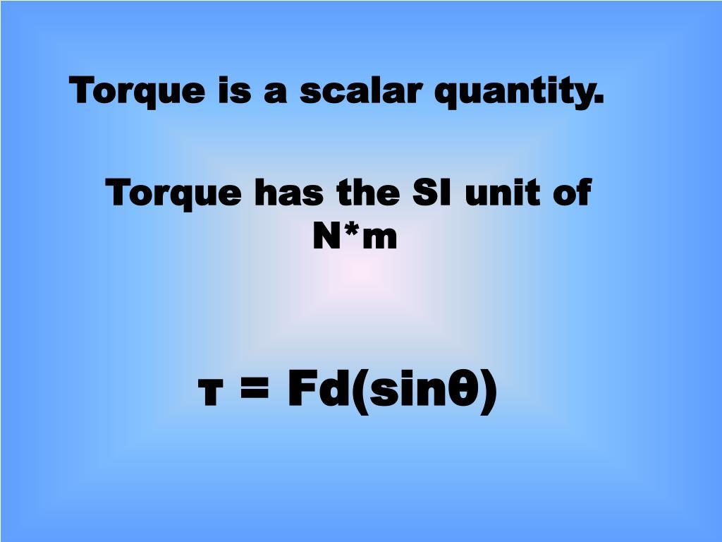 Torque is a scalar quantity.