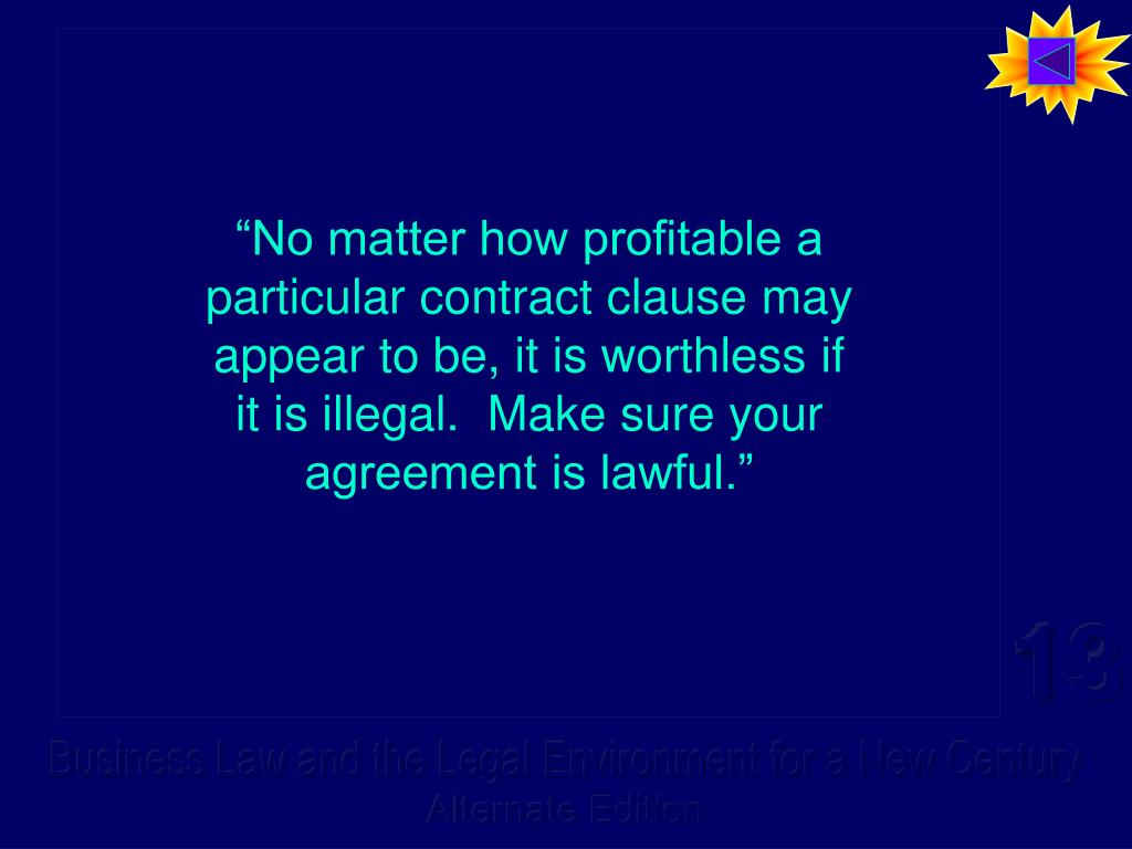 """No matter how profitable a particular contract clause may appear to be, it is worthless if it is illegal.  Make sure your agreement is lawful."""