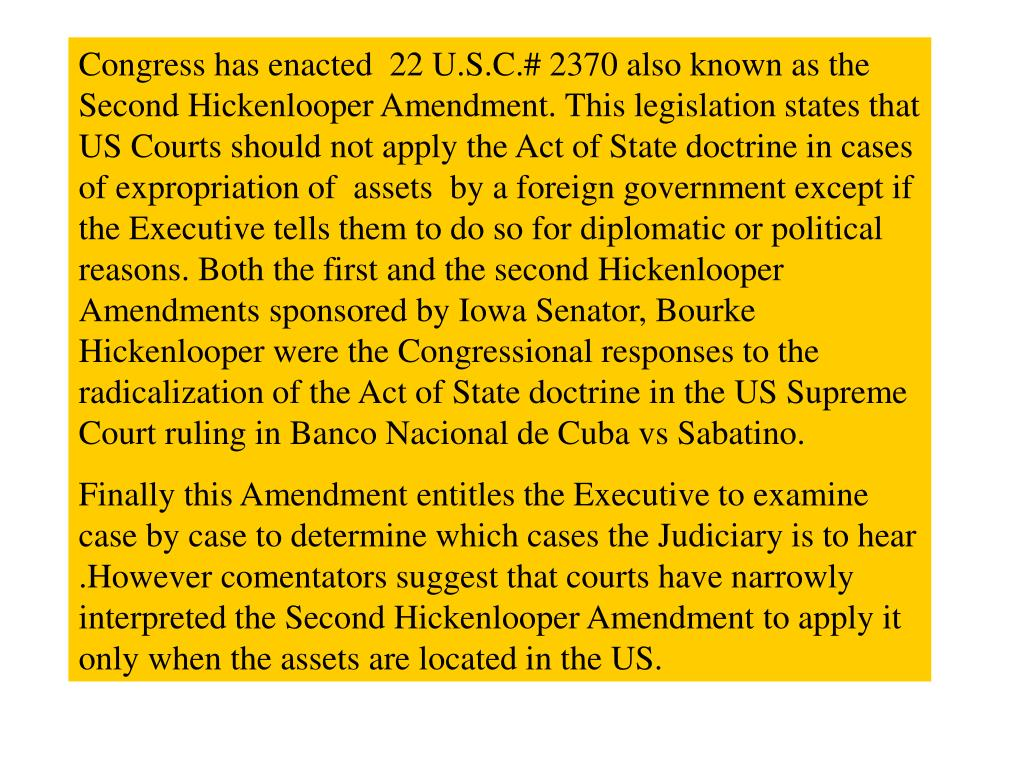 Congress has enacted  22 U.S.C.# 2370 also known as the Second Hickenlooper Amendment. This legislation states that US Courts should not apply the Act of State doctrine in cases of expropriation of  assets  by a foreign government except if the Executive tells them to do so for diplomatic or political reasons. Both the first and the second Hickenlooper Amendments sponsored by Iowa Senator, Bourke Hickenlooper were the Congressional responses to the radicalization of the Act of State doctrine in the US Supreme Court ruling in Banco Nacional de Cuba vs Sabatino.