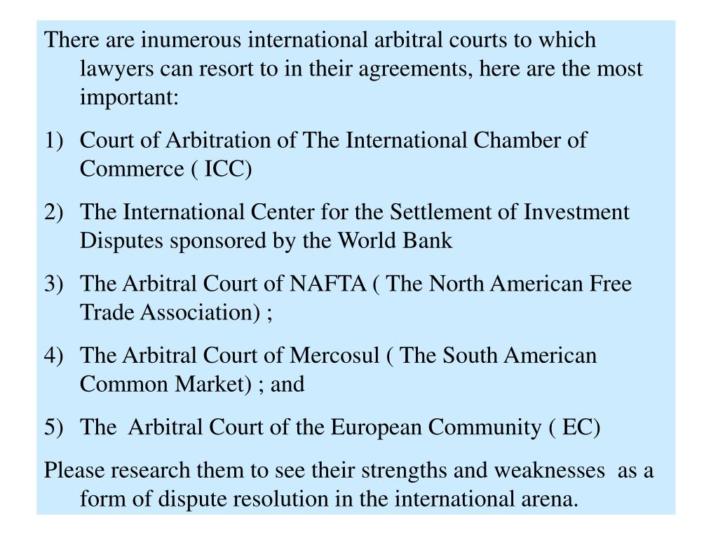 There are inumerous international arbitral courts to which lawyers can resort to in their agreements, here are the most important: