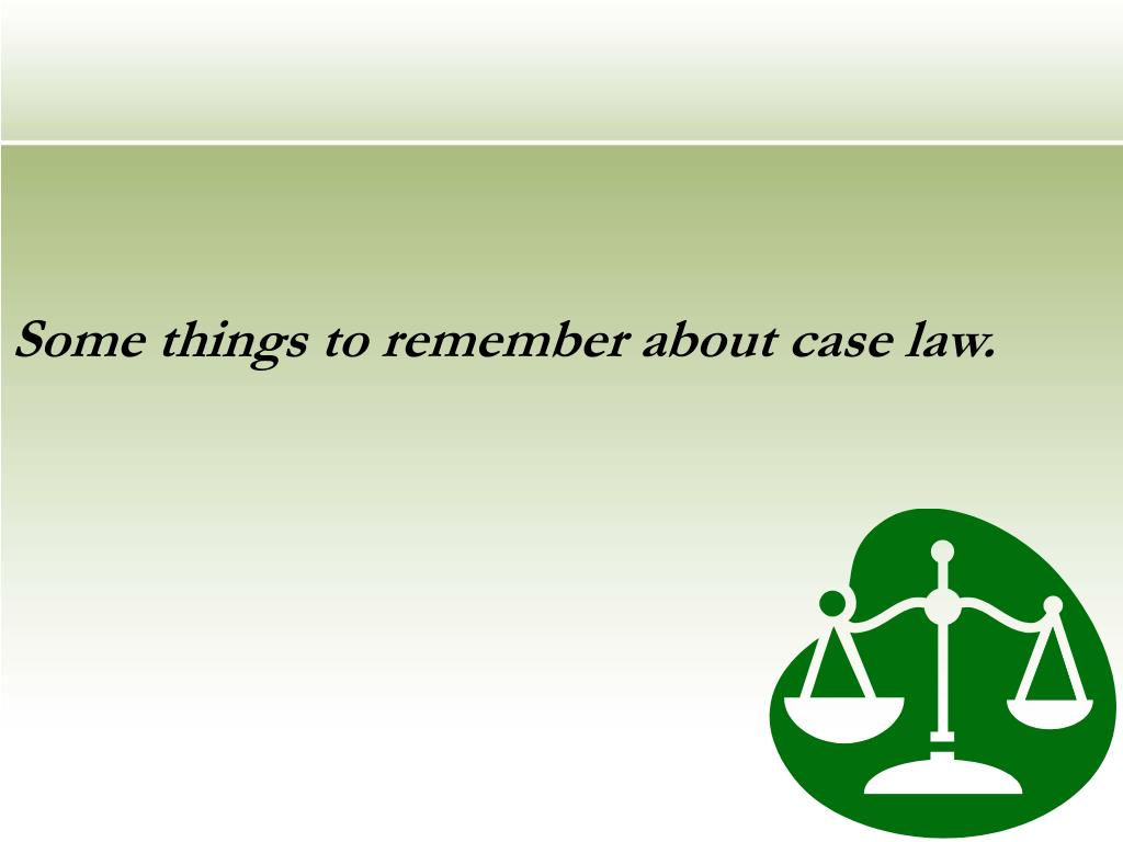 Some things to remember about case law.